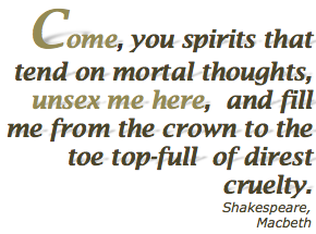 Come, you spirits That tend on mortal thoughts, unsex me here, And fill me from the crown to the toe top-full of direst cruelty. Shaekspeare, MacBeth